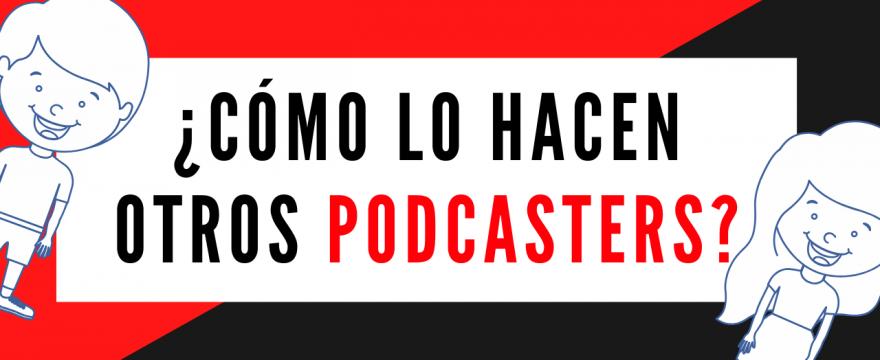 ¿ Cómo lo hacen otros podcasters?