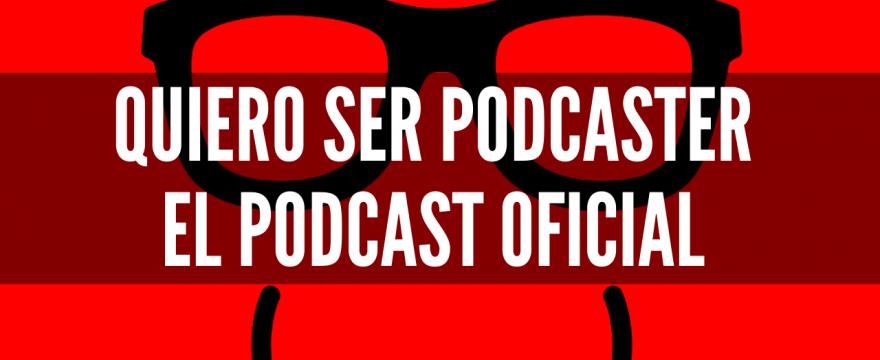 Quiero Ser Podcaster, el podcast